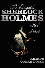 The Complete Sherlock Holmes Short Stories - Unabridged - The Adventures Of Sherlock Holmes, The Memoirs Of Sherlock Holmes, The Return Of Sherlock Holmes, His Last Bow, and The Case-Book Of Sherlock Holmes - Sir Arthur Conan Doyle
