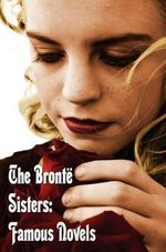 The Bronte Sisters : Famous Novels - Unabridged - Wuthering Heights, Agnes Grey, The Tenant of Wildfell Hall, Jane Eyre - Charlotte Bronte