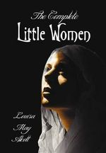 The Complete Little Women - Little Women, Good Wives, Little Men, Jo's Boys - Louisa May Alcott