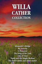 Willa Cather Collection (Complete and Unabridged) Including : Alexander's Bridge, My Antonia, O Pioneers!, the Song of the Lark, One of Ours, Youth and - Willa Cather