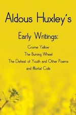 Aldous Huxley's Early Writings Including (Complete and Unabridged) Crome Yellow, the Burning Wheel, the Defeat of Youth and Other Poems and Mortal Coils - Aldous Huxley