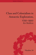 Class and Colonialism in Antarctic Exploration, 1750-1920 - Ben Maddison