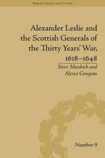 Alexander Leslie and the Scottish Generals of the Thirty Years' War, 1618-1648 : Warfare, Society and Culture - Steve Murdoch