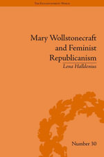 Mary Wollstonecraft and Feminist Republicanism : Independence, Rights and the Experience of Unfreedom - Lena Halldenius