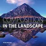Composition in the Landscape : An Inspirational and Technical Guide for Landscape Photographers - Peter Watson