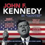 John F. Kennedy in Quotes : Inspiration and Rhetoric from the USA's Iconic Leader - Ammonite Press