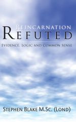 Reincarnation Refuted - Evidence, Logic and Common Sense - Stephen Blake M.Sc (Lond)