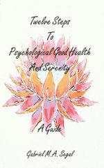 Twelve Steps to Psychological Good Health and Serenity : A Guide - Gabriel M a Segal