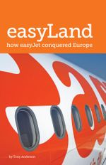 easyLand : How easyJet Conquered Europe - Tony Anderson