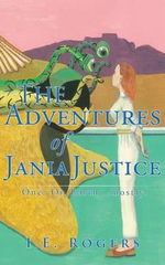 The Adventures of Jania Justice - One : on Earth ... Mostly - I. E. Rogers