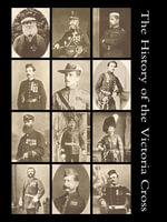 The History of the Victoria Cross : Being an Account of the 520 Acts of Bravery for Which the Decoration Has Been Awarded and Portraits of 392 Recipien - Philip A. Wilkins