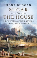 Sugar for the House : A History of Early Sugar Refining in North West England - Mona Duggan