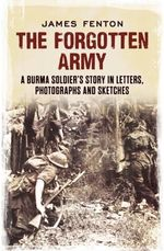 The Forgotten Army : A Burma Soldier's Story in Letters, Photographs and Sketches - James Fenton