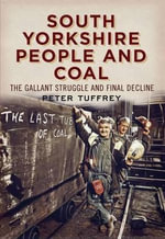 South Yorkshire People and Coal : The Gallant Struggle and Final Decline - Peter Tuffrey