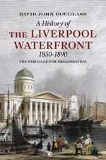 General Strikes on the Liverpool Waterfront 1850-1890 : The Struggle for Organisation - David Douglass