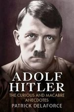 Adolf Hitler : The Curious and Macabre Anecdotes - Patrick Delaforce