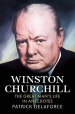 Winston Churchill : The Great Man's Life in Anecdotes - Patrick Delaforce