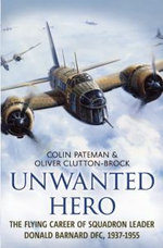 Unwanted Hero : The Flying Career of Squadron Leader Donald Barnard DFC, 1937-1955 - Colin A. Pateman