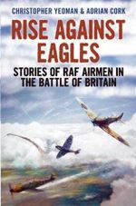 Rise Against Eagles : Stories of RAF Airmen in the Battle of Britain - Christopher Yeoman