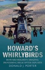 Howard's Whirlybirds : Howard Hughes' Amazing Pioneering Helicopter Exploits - Donald J. Porter