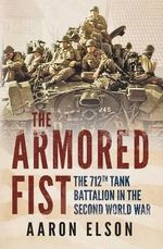 The Armored Fist : The 712th Tank Battalion in the Second World War - Aaron Elson