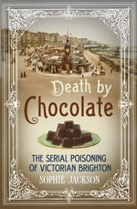 Death by Chocolate : The Serial Poisoning of Victorian Brighton - Sophie Jackson