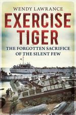 Exercise Tiger : The Forgotten Sacrifice of the Silent Few - Wendy Lawrance