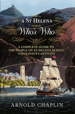 A St Helena Who's Who : A Complete Guide to the People on St Helena During Napoleon's Captivity - Arnold Chaplin