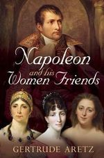 Napoleon and His Women Friends - Gertrude Aretz