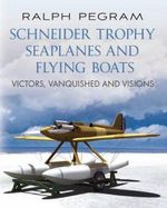 The Schneider Trophy Seaplanes and Flying Boats : Victors, Vanquished and Visions - Ralph Pegram