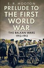 Prelude to the First World War : The Balkan Wars 1912-1913 - E. R. Hooton
