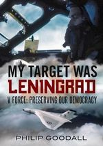 My Target Was Leningrad : V Force: Preserving Our Democracy - Philip Goodall