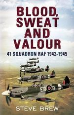 Blood, Sweat and Valour : 41 Squadron RAF, August 1942-May 1945: a Biographical History - Steve Brew