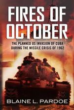 The Fires of October : The Cuban Missile Crisis That Never Was: the Invasion of Cuba and World War III - Blaine Pardoe