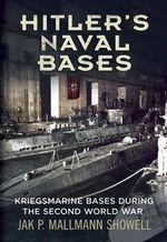 Hitler's Naval Bases : Kriegsmarine Bases During the Second World War - Jak P. Mallmann Showell