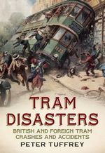 Tram Disasters : British and Foreign Tram Crashes and Accidents - Peter Tuffrey