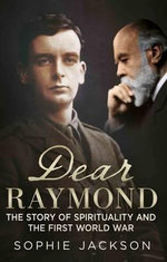 Dear Raymond : The Story of Sir Oliver Lodge, Life After Death, and Spirituality During the Great War - Sophie Jackson