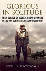 Glorious in Solitude : The Courage of Isolated Rear Gunners in the RAF During the Second World War - Colin A. Pateman
