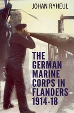 The German Marine Corps in Flanders 1914-18 : Wartime Underwater Operators - Johan Ryheul