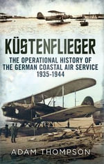 Kustenflieger : The Operational History of the German Naval Air Service 1935-1944 - Adam Thompson