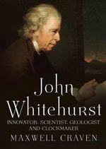 John Whitehurst FRS : Innovator, Scientist, Geologist and Clockmaker - Maxwell Craven