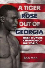 A Tiger Rose Out of Georgia : Tiger Flowers - Champion of the World - Bob Mee