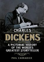 Charles Dickens : A Pictorial History of the World's Greatest Storyteller - Phil Carradice