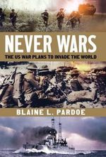 Never Wars : The US War Plans to Invade the World - Blaine Lee Pardoe