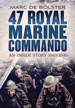 47 Royal Marine Commando : An Inside Story 1943-1946 - Marc de Bolster