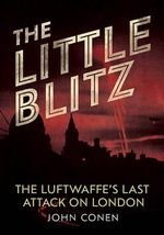 The Little Blitz : The Luftwaffe's Last Attack on London - John Conen