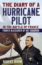 The Diary of a Hurricane Pilot in the Battle of France : Francis Blackadder of 607 Squadron - Robert Dixon