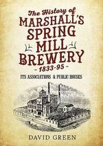 The History of Marshalls Spring Mill Brewery 1833-95 Its Associations & Public Houses - David Green