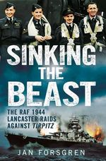 Sinking the Beast : The RAF 1944 Lancaster Raids Against Tirpitz - Jan Forsgren