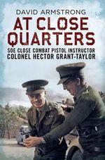 At Close Quarters : SOE Close Combat Pistol Instructor Colonel Hector Grant-Taylor - David Armstrong